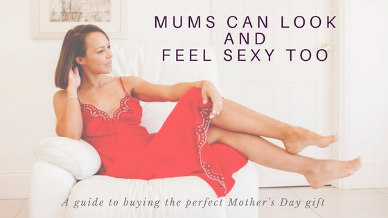 mums can look sexy too. a guide to buying the perfect gift for mum.